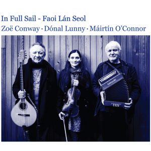 ZOE CONWAY, DONAL LUNNY & MAIRTIN O'CONNOR - IN FULL SAIL
